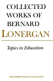 Topics in Education - The Cincinnati Lectures of 1959 on the Philosophy of Education, Volume 10 ebook by Bernard Lonergan, Robert Doran, S.J.,...