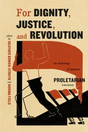 For Dignity, Justice, and Revolution - An Anthology of Japanese Proletarian Literature ebook by Norma Field,Heather Bowen-Struyk