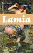 Lamia (Complete Edition) - A Narrative Poem from one of the most beloved English Romantic poets, best known for Ode to a Nightingale, Ode on a Grecian Urn, Ode to Indolence, Ode to Psyche, The Eve of St. Agnes, Hyperion… ebook by John Keats