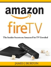 Amazon Fire TV - The Insider Secrets on Amazon Fire TV Unveiled ebook by James Burton