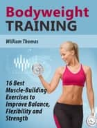 Bodyweight Training: 16 Best Muscle-Building Exercises to Improve Balance, Flexibility and Strength. ebook by William Thomas
