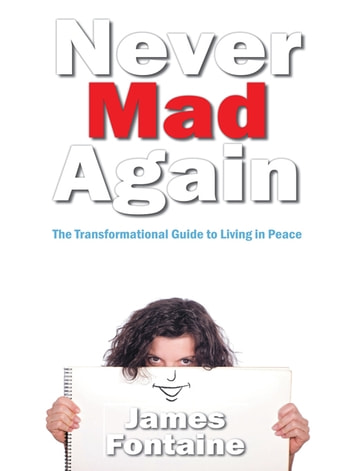 Never Mad Again - The Transformational Guide to Live in Peace ebook by James Fontaine
