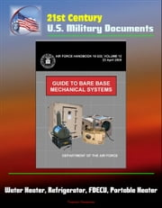 21st Century U.S. Military Documents: Guide to Bare Base Mechanical Systems (Air Force Handbook 10-222, Volume 12) - Water Heater, Refrigerator, FDECU, Portable Heater ebook by Progressive Management