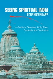 SEEING SPIRITUAL INDIA - A Guide to Temples, Holy Sites, Festivals and Traditions ebook by Stephen Knapp