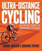 Ultra-Distance Cycling - An Expert Guide to Endurance Cycling ebook by Simon Jobson, Dominic Irvine