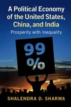 A Political Economy of the United States, China, and India - Prosperity with Inequality ebook by Shalendra D. Sharma