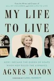 My Life to Live - How I Became the Queen of Soaps When Men Ruled the Airwaves ebook by Agnes Nixon, Carol Burnett