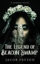 The Legend of Beacon Swamp ebook by Jacob Peyton