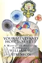 "Your Mind and How to Use It - ""A Manual of Practical Psychology"" ebook by William Walker Atkinson"