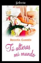 Tú alteras mi mundo ebook by Begoña Gambín