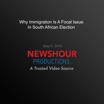 Why Immigration Is A Focal Issue In South African Election audiobook by PBS NewsHour
