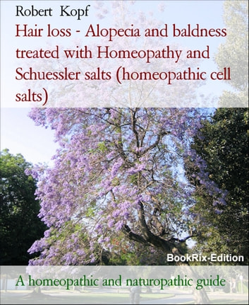 Hair loss - Alopecia and baldness treated with Homeopathy and Schuessler salts (homeopathic cell salts) - A homeopathic and naturopathic guide ebook by Robert Kopf
