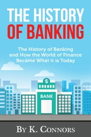 The History of Banking: The History of Banking and How the World of Finance Became What it is Today ebook by K. Connors