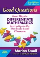 Good Questions - Great Ways to Differentiate Mathematics Instruction in the Standards-Based Classroom ebook by Marian Small