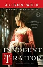 Innocent Traitor - A Novel of Lady Jane Grey ebook by Alison Weir