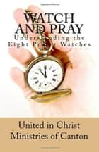 Watch and Pray Understanding The 8 Prayer Watches ebook by United in Christ Ministries of Canton