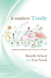 It Matters Totally - Healing Food Addiction with a Course in Miracles ebook by Marielle School, Lisa Natoli