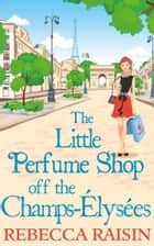 The Little Perfume Shop Off The Champs-Élysées (The Little Paris Collection, Book 3) ebook by Rebecca Raisin