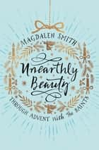Unearthly Beauty - Through Advent With The Saints ebook by Magdalen Smith
