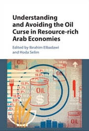 Understanding and Avoiding the Oil Curse in Resource-rich Arab Economies ebook by Ibrahim Elbadawi, Hoda Selim