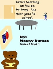 Active Learning on the Go: Berlang, the Bear Goes to School Book 1 ebook by Manny Durazo