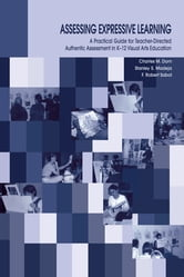 Assessing Expressive Learning - A Practical Guide for Teacher-directed Authentic Assessment in K-12 Visual Arts Education ebook by Charles M. Dorn,Robert Sabol,Stanley S. Madeja,F. Robert Sabol