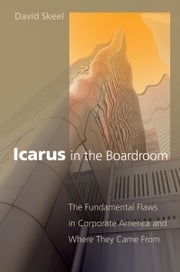 Icarus in the Boardroom: The Fundamental Flaws in Corporate America and Where They Came From ebook by David Skeel