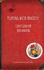 Playing With Anxiety: Casey's Guide for Teens and Kids ebook by Reid Wilson, PhD,Lynn Lyons, LICSW
