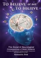 To Believe Or Not To Believe: The Social and Neurological Consequences of Belief Systems ebook by Rahasya Poe