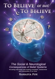 To Believe Or Not To Believe: The Social and Neurological Consequences of Belief Systems - The Social and Neurological Consequences of Belief Systems ebook by Rahasya Poe