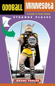 Oddball Minnesota - A Guide to Some Really Strange Places ebook by Jerome Pohlen