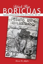 Black Flag Boricuas - Anarchism, Antiauthoritarianism, and the Left in Puerto Rico, 1897-1921 ebook by Kirwin R Shaffer