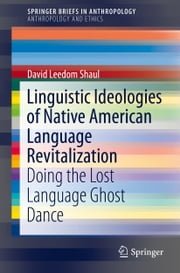 Linguistic Ideologies of Native American Language Revitalization - Doing the Lost Language Ghost Dance ebook by David Leedom Shaul