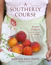 A Southerly Course - Recipes and Stories from Close to Home ebook by Martha Hall Foose