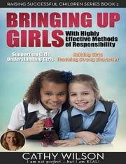 Bringing Up Girls: Supporting Girls, Understanding Girls, Raising Girls, Teaching Strong Character ebook by Cathy Wilson
