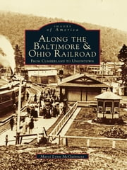 Along the Baltimore & Ohio Railroad: - From Cumberland to Uniontown ebook by Marci Lynn McGuiness