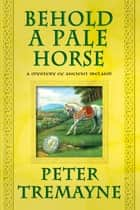 Behold a Pale Horse - A Mystery of Ancient Ireland ebook by Peter Tremayne