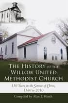 The History of the Willow United Methodist Church ebook by Compiled by Alan J. Heath