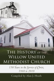 The History of the Willow United Methodist Church - 150 Years in the Service of Christ, 1860 to 2010 ebook by Compiled by Alan J. Heath