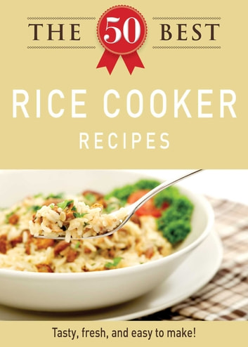 The 50 Best Rice Cooker Recipes - Tasty, fresh, and easy to make! eBook by Adams Media