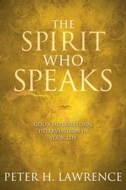 The Spirit Who Speaks - God's Supernatural Intervention in Your Life ebook by Peter H. Lawrence