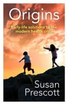 Origins: Early-life solutions to the modern health crisis ebook by Prescott, Susan