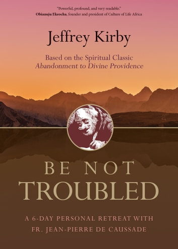 Be Not Troubled - A 6-Day Personal Retreat with Fr. Jean-Pierre de Caussade ebook by Fr. Jeffrey Kirby, STD