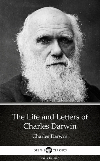 The Life and Letters of Charles Darwin by Charles Darwin - Delphi Classics (Illustrated) ebook by Charles Darwin