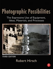 Photographic Possibilities - The Expressive Use of Equipment, Ideas, Materials, and Processes ebook by Robert Hirsch