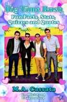 Big Time Rush: Fun Facts, Stats, Quizzes and Quotes ebook by M.A. Cassata