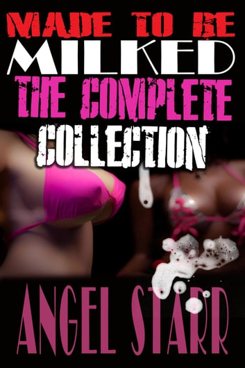 Made to Be Milked, The Complete Collection (Human Dairy Cow Reluctant Lactation Erotica) ebook by Angel Starr