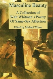 Masculine Beauty - A Collection of Walt Whitman's Poetry Of Same-Sex Affection ebook by Walt Whitman,Michael Wilson