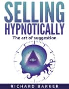 Selling Hypnotically. The Art Of Suggestion ebook by Richard Barker