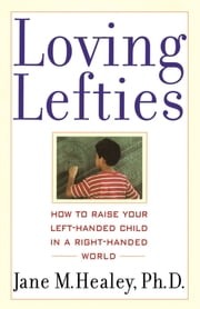 Loving Lefties - How to Raise Your Left-Handed Child in a Right-Handed World ebook by Jane M. Healey, Ph.D.
